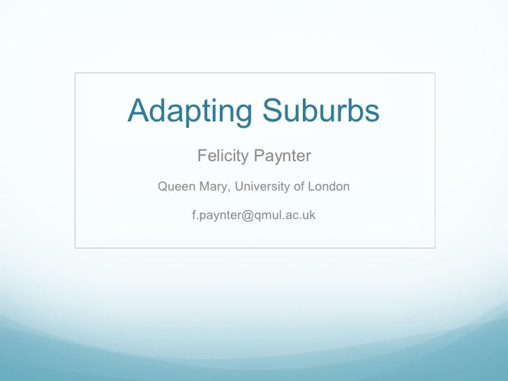 Adapting Suburbs Felicity Paynter Queen Mary, University of London [email_address]