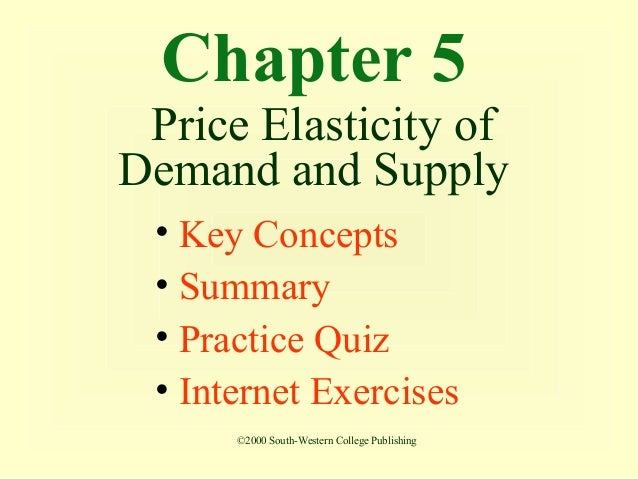 Chapter 5 Price Elasticity ofDemand and Supply • Key Concepts • Summary • Practice Quiz • Internet Exercises      ©2000 So...