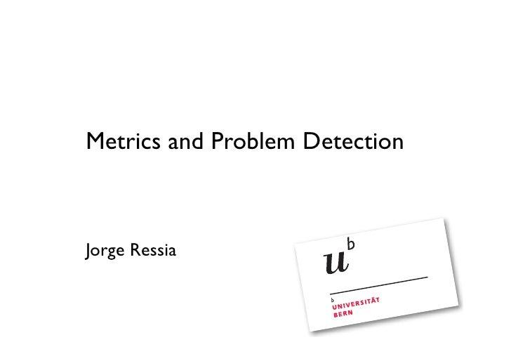 Metrics and Problem Detection    Jorge Ressia