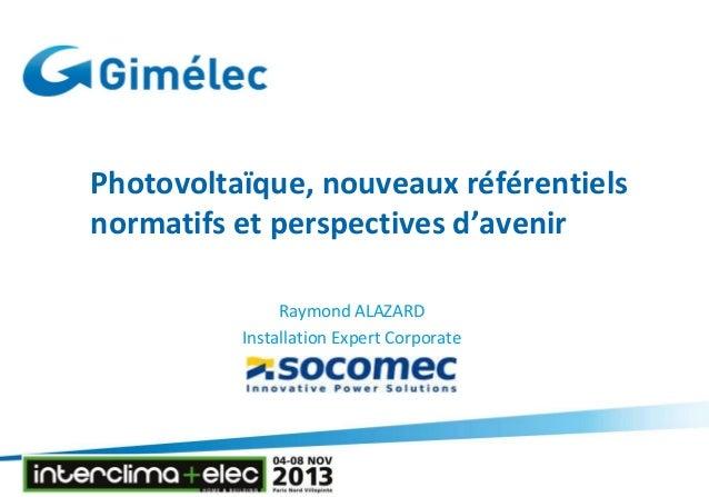 Photovoltaïque, nouveaux référentiels normatifs et perspectives d'avenir Raymond ALAZARD Installation Expert Corporate