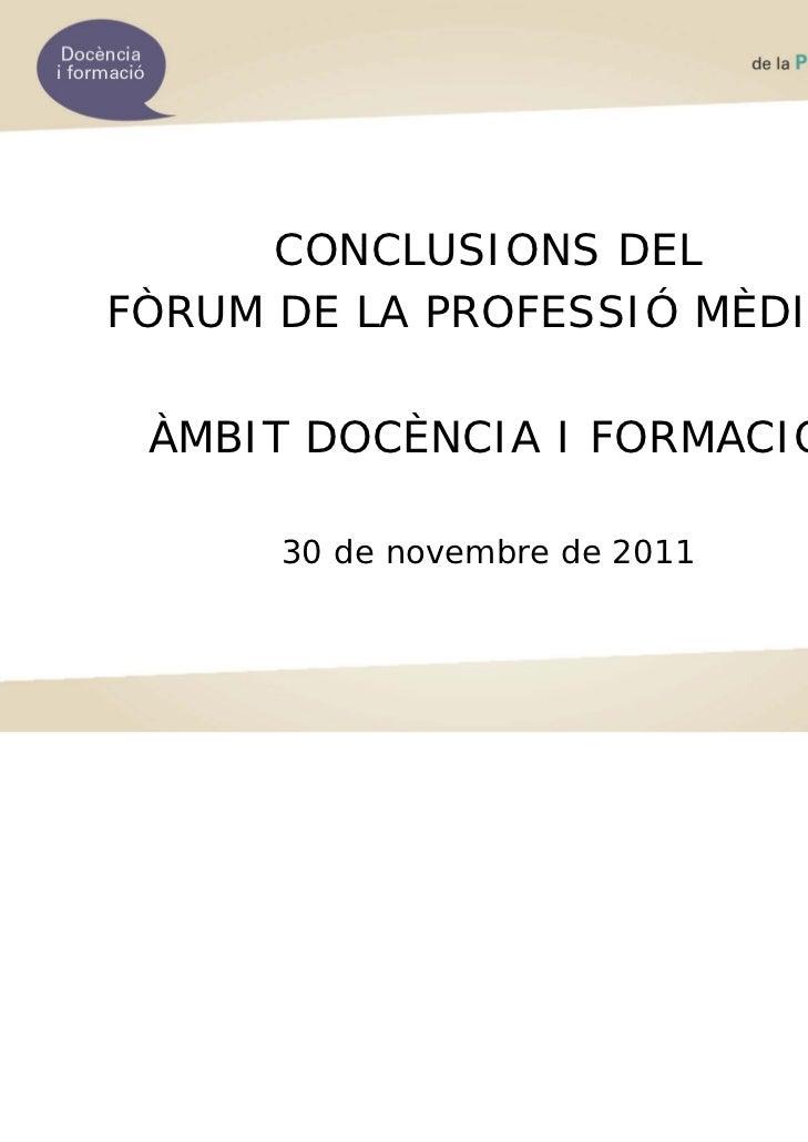 CONCLUSIONS DELFÒRUM DE LA PROFESSIÓ MÈDICA ÀMBIT DOCÈNCIA I FORMACIÓ      30 de novembre de 2011