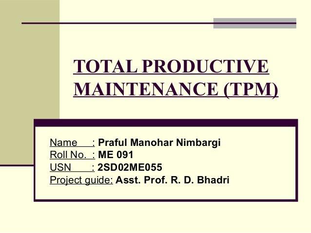 TOTAL PRODUCTIVE MAINTENANCE (TPM) Name : Praful Manohar Nimbargi Roll No. : ME 091 USN : 2SD02ME055 Project guide: Asst. ...