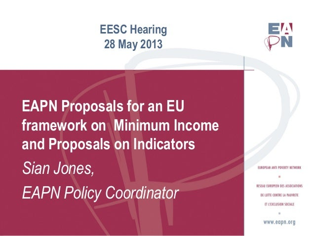 EESC Hearing28 May 2013EAPN Proposals for an EUframework on Minimum Incomeand Proposals on IndicatorsSian Jones,EAPN Polic...