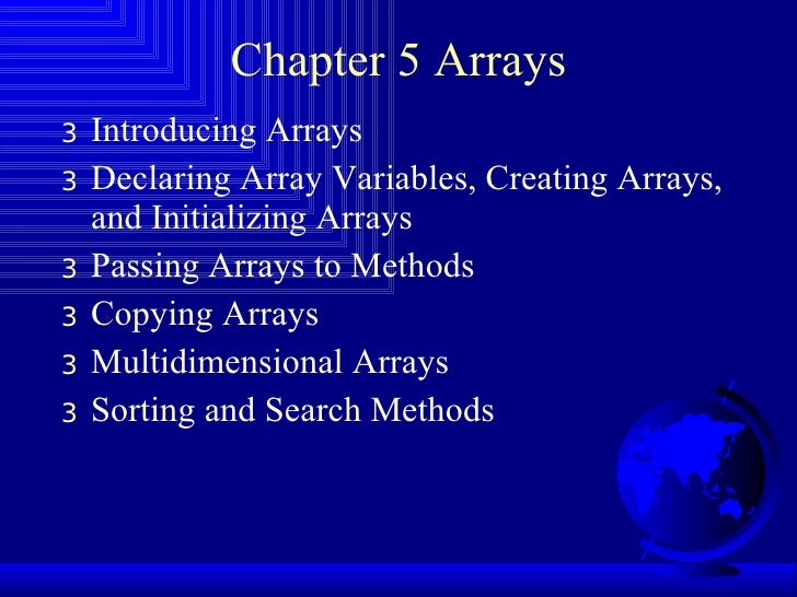 Chapter 5 Arrays <ul><li>Introducing Arrays </li></ul><ul><li>Declaring Array Variables, Creating Arrays, and Initializing...