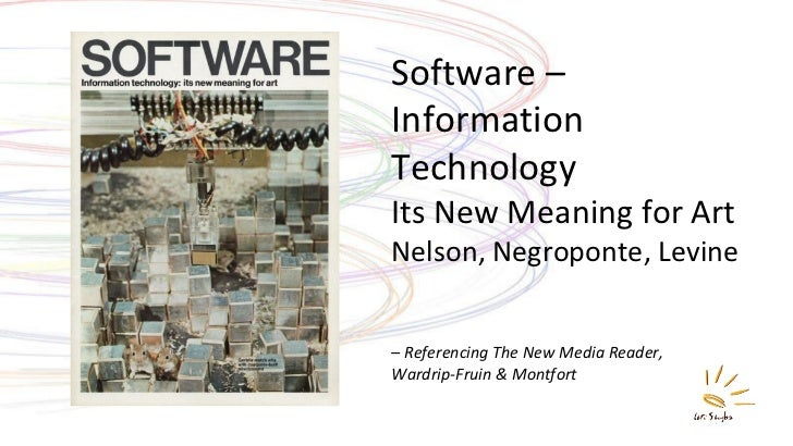 Software – Information Technology  Its New Meaning for Art Nelson, Negroponte, Levine –  Referencing The New Media Reader,...