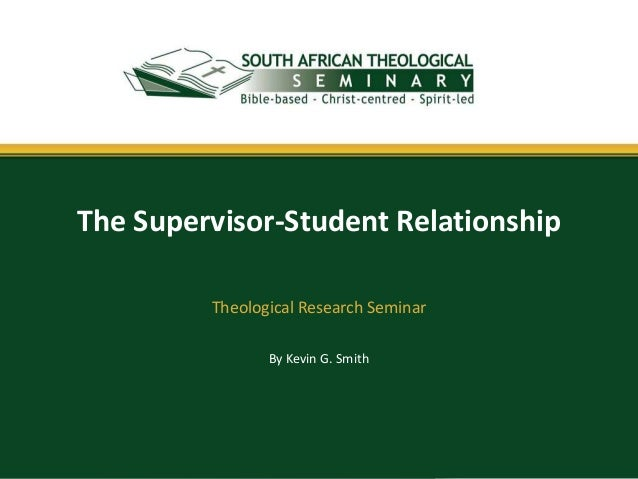 By Kevin G. Smith The Supervisor-Student Relationship Theological Research Seminar