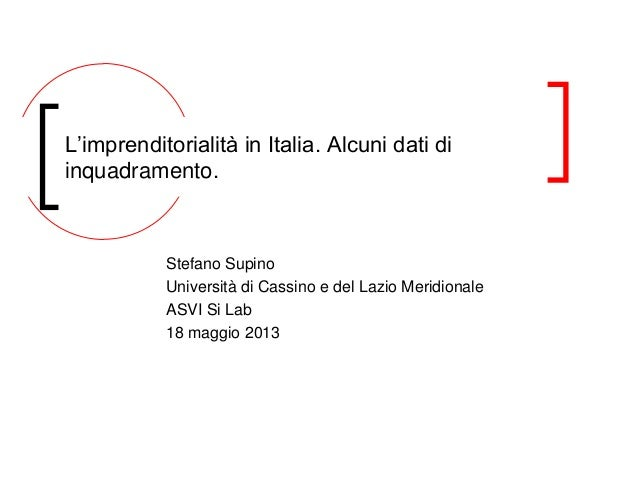 Stefano SupinoUniversità di Cassino e del Lazio MeridionaleASVI Si Lab18 maggio 2013L'imprenditorialità in Italia. Alcuni ...