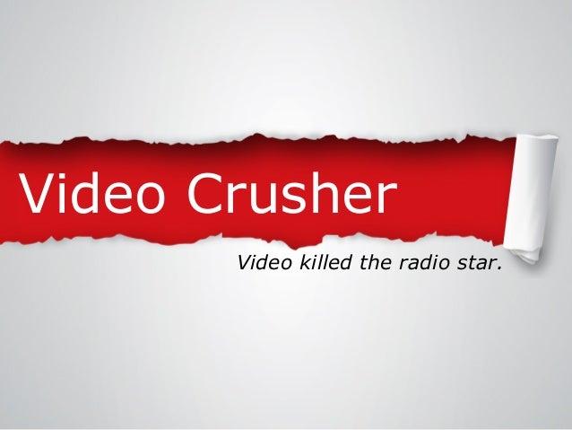 Video Crusher Video killed the radio star.