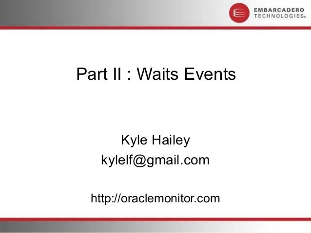 Part II : Waits Events      Kyle Hailey   kylelf@gmail.com  http://oraclemonitor.com