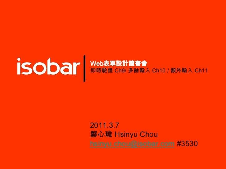 Web表單設計讀書會<br />即時驗證 Ch9/多餘輸入 Ch10 / 額外輸入 Ch11<br />2011.3.7<br />鄒心瑜Hsinyu Chou<br />hsinyu.chou@isobar.com#3530<br />