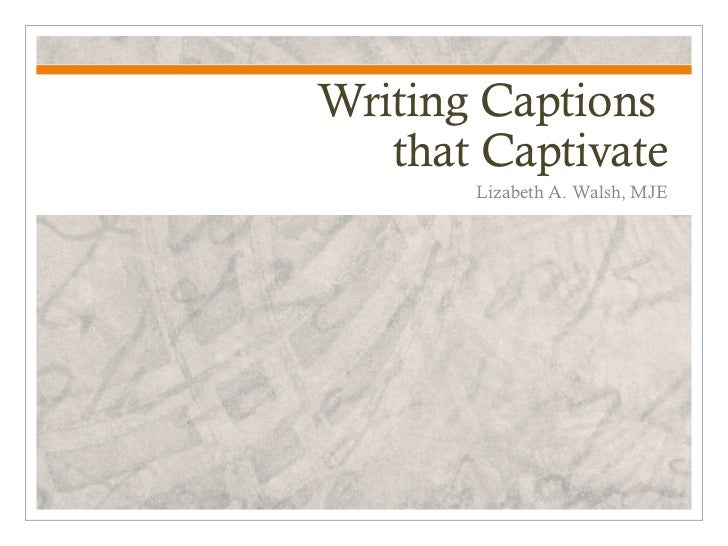 Writing Captions   that Captivate       Lizabeth A. Walsh, MJE
