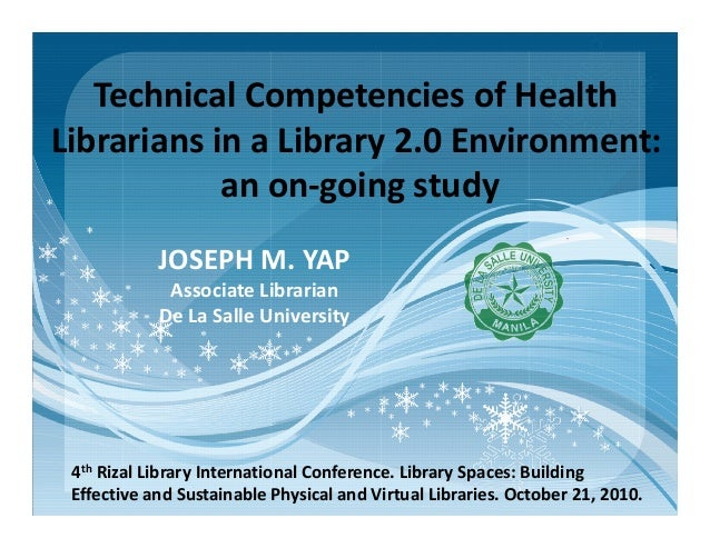Technical Competencies of Health Librarians in a Library 2.0 Environment: an on-going study JOSEPH M. YAPJOSEPH M. YAP Ass...