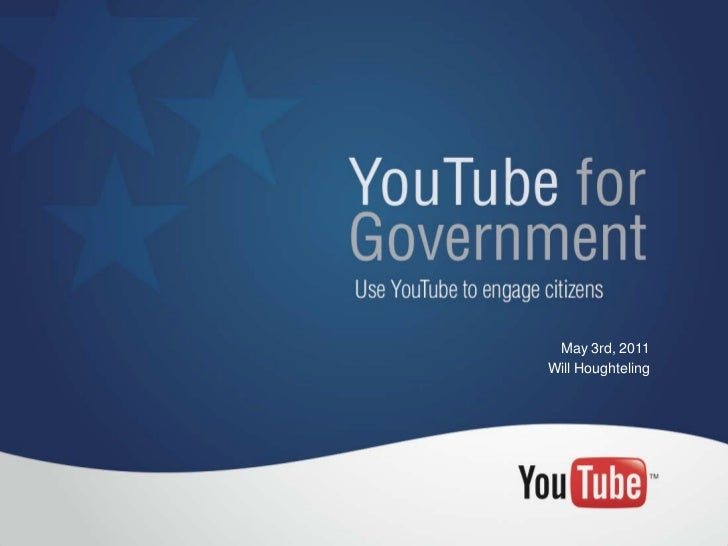 YouTube forGovernmentUse YouTube to engage citizens                     May 3rd, 2011                    Will Houghteling