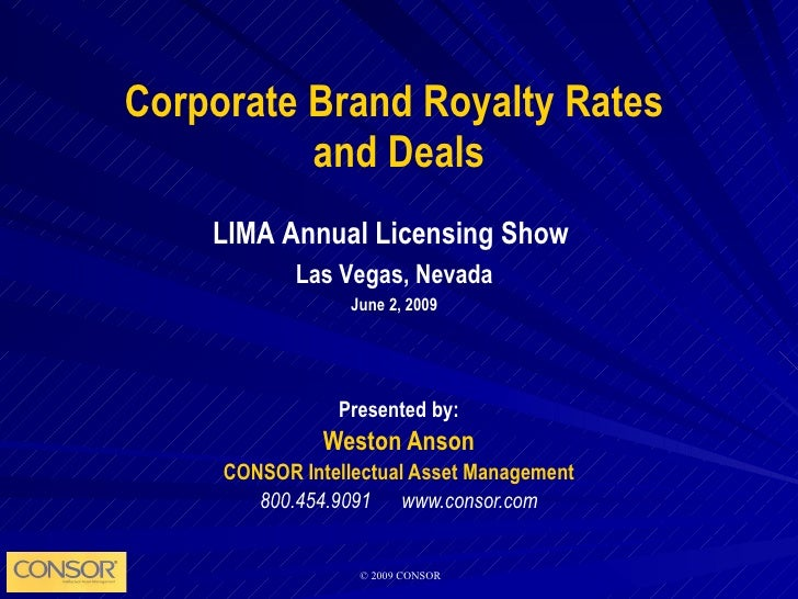 Corporate Brand Royalty Rates  and Deals Presented by: Weston Anson CONSOR Intellectual Asset Management 800.454.9091  www...