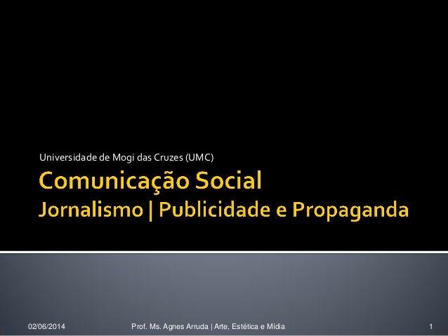 Universidade de Mogi das Cruzes (UMC) 02/06/2014 Prof. Ms. Agnes Arruda   Arte, Estética e Mídia 1