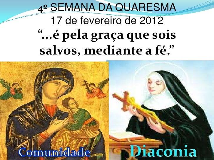 """4º SEMANA DA QUARESMA   17 de fevereiro de 2012""""...é pela graça que sois salvos, mediante a fé."""""""