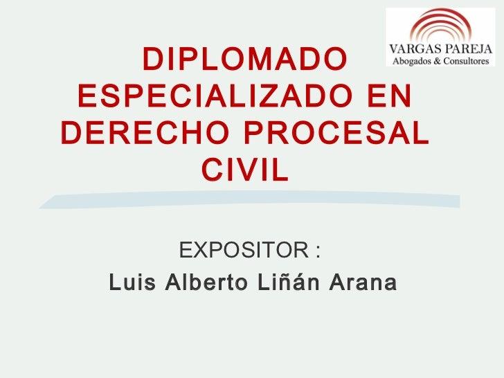 DIPLOMADO ESPECIALIZADO ENDERECHO PROCESAL       CIVIL        EXPOSITOR :  Luis Alberto Liñán Arana