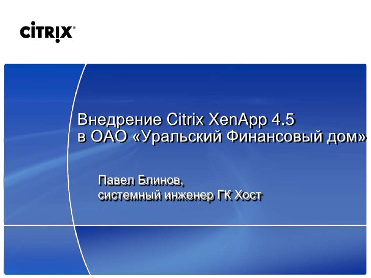 Внедрение Citrix XenApp 4.5 в ОАО «Уральский Финансовый дом»    Павел Блинов,   системный инженер ГК Хост
