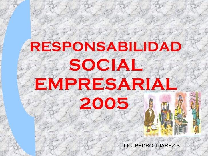 RESPONSABILIDAD  SOCIAL EMPRESARIAL 2005   LIC. PEDRO JUAREZ S.