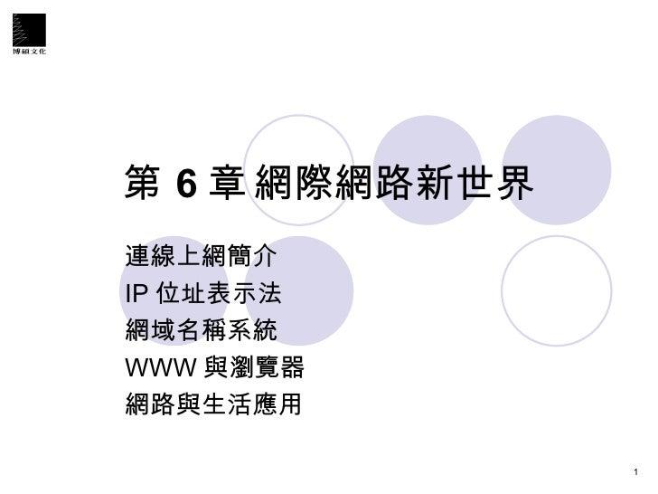 第 6 章 網際網路新世界 連線上網簡介 IP 位址表示法 網域名稱系統 WWW 與瀏覽器 網路與生活應用