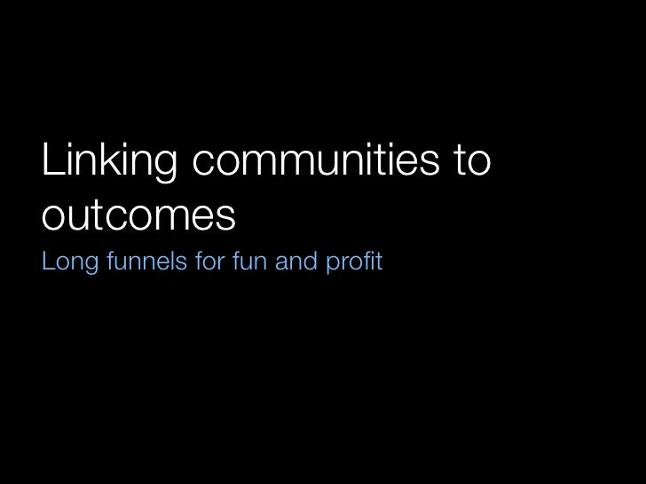 Linking communities to outcomes Long funnels for fun and profit