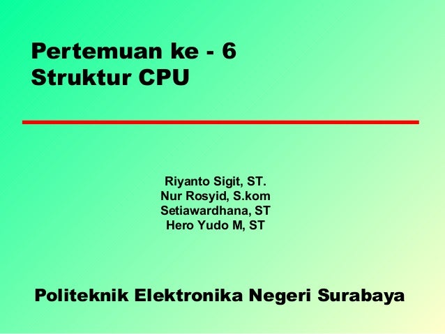 Pertemuan ke - 6 Struktur CPU Politeknik Elektronika Negeri Surabaya Riyanto Sigit, ST. Nur Rosyid, S.kom Setiawardhana, S...