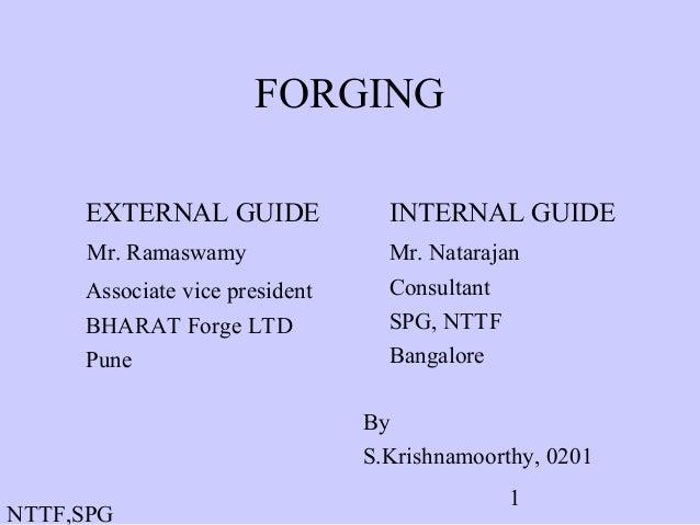 NTTF,SPG 1 FORGING EXTERNAL GUIDE Mr. Ramaswamy Associate vice president BHARAT Forge LTD Pune INTERNAL GUIDE Mr. Nataraja...