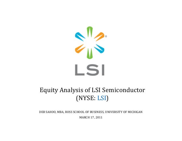 Equity Analysis of LSI Semiconductor (NYSE: LSI) DEB SAHOO, MBA, ROSS SCHOOL OF BUSINESS, UNIVERSITY OF MICHIGAN MARCH 17,...