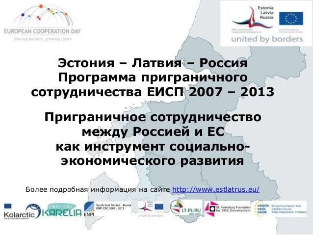 Эстония – Латвия – Россия Программа приграничного сотрудничества ЕИСП 2007 – 2013 Приграничное сотрудничество между Россие...