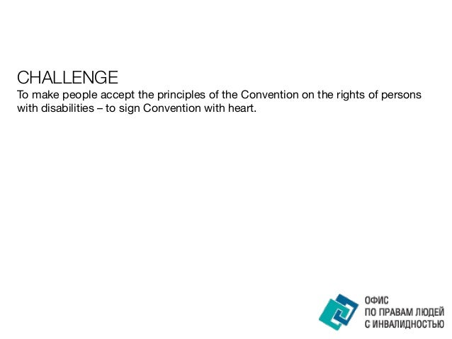 CHALLENGE To make people accept the principles of the Convention on the rights of persons with disabilities – to sign Conv...