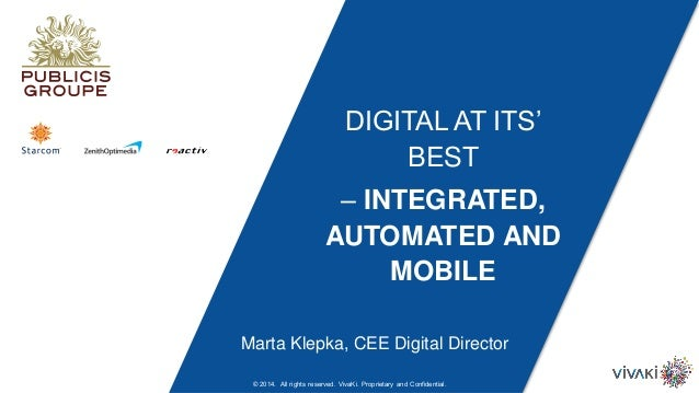DIGITAL AT ITS' BEST – INTEGRATED, AUTOMATED AND MOBILE Marta Klepka, CEE Digital Director © 2014. All rights reserved. Vi...