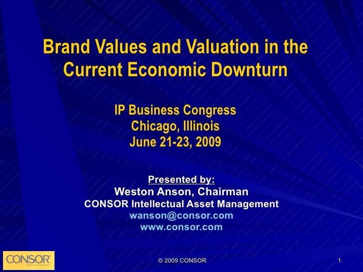 Brand Values and Valuation in the Current Economic Downturn IP Business Congress Chicago, Illinois June 21-23, 2009 Presen...