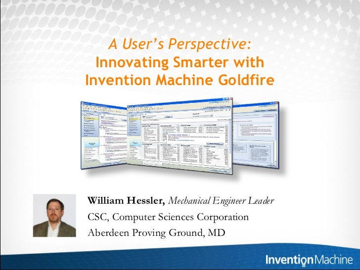 A User's Perspective:  Innovating Smarter withInvention Machine GoldfireWilliam Hessler, Mechanical Engineer LeaderCSC, Co...