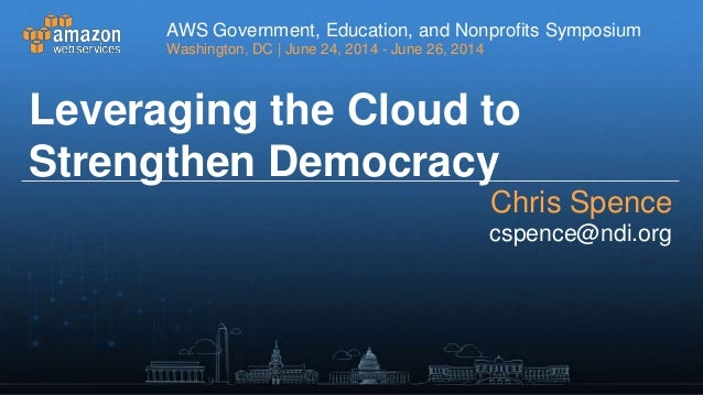 Leveraging the Cloud to Strengthen Democracy: NDI Case Study - AWS Washington D.C. Symposium 2014  - Partner Presentation - National Democratic Institute