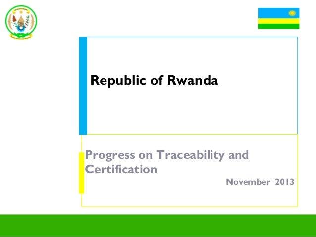 Republic of Rwanda  Progress on Traceability and Certification November 2013