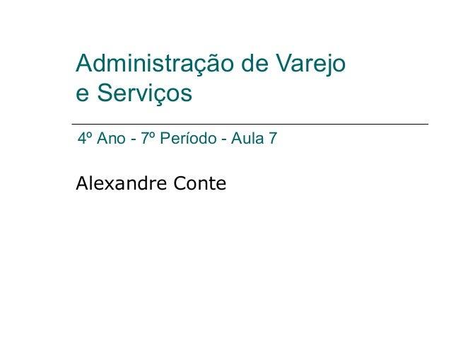 Administração de Varejo e Serviços Alexandre Conte 4º Ano - 7º Período - Aula 7
