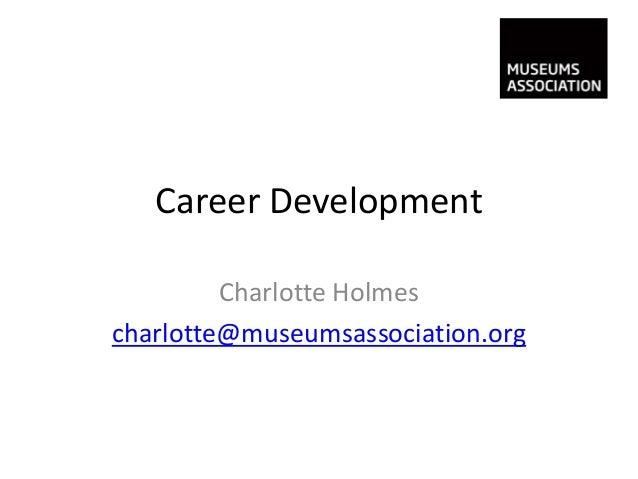 Career Development         Charlotte Holmescharlotte@museumsassociation.org