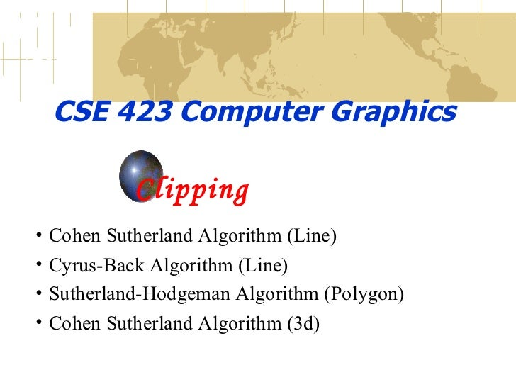 CSE 423 Computer Graphics Clipping <ul><li>Cohen Sutherland Algorithm (Line) </li></ul><ul><li>Cyrus-Back Algorithm (Line)...