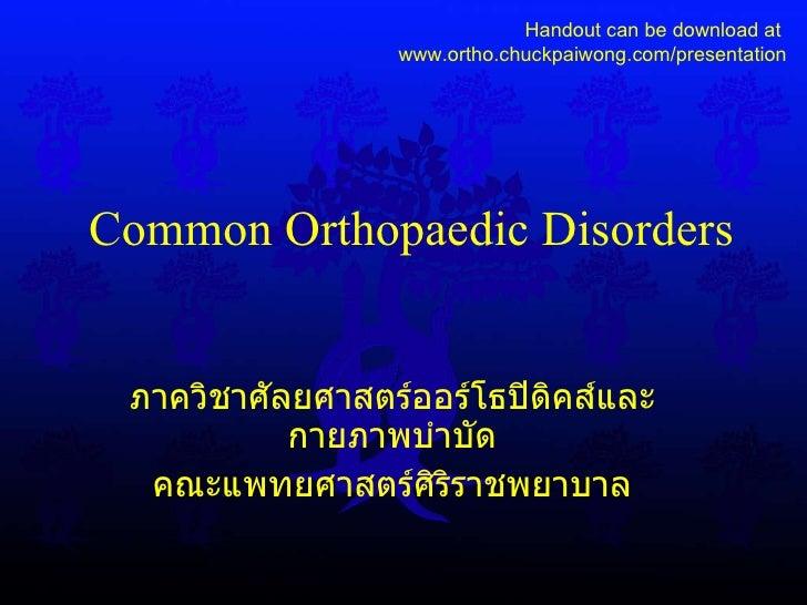 Common Orthopaedic Disorders ภาควิชาศัลยศาสตร์ออร์โธปิดิคส์และกายภาพบำบัด คณะแพทยศาสตร์ศิริราชพยาบาล Handout can be downlo...
