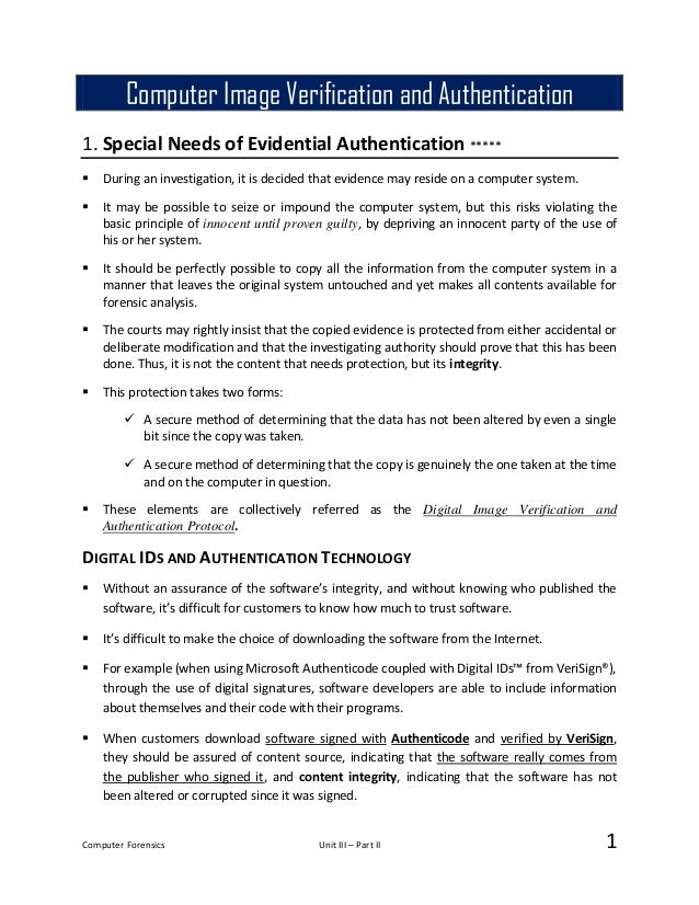 Computer Forensics Unit III – Part II 1 1. Special Needs of Evidential Authentication *****  During an investigation, it ...