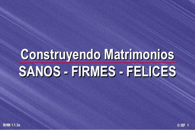 © IEF 1BHM 1.1.3s Construyendo MatrimoniosConstruyendo Matrimonios SANOS - FIRMES - FELICESSANOS - FIRMES - FELICES