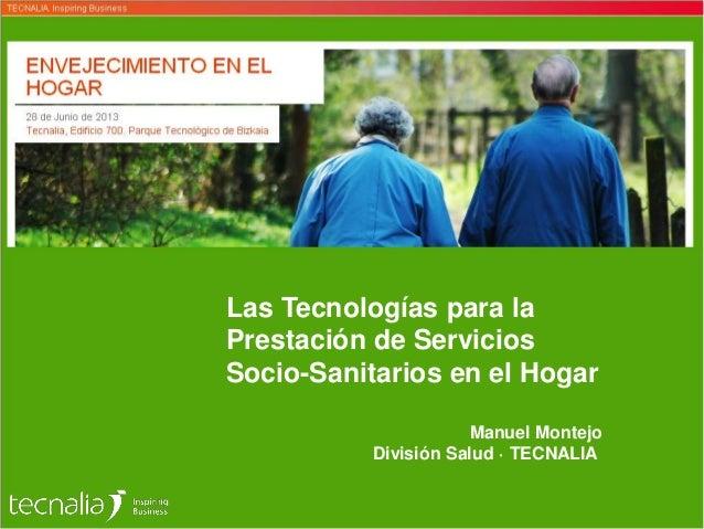 Las Tecnologías para la Prestación de Servicios Socio-Sanitarios en el Hogar Manuel Montejo División Salud · TECNALIA