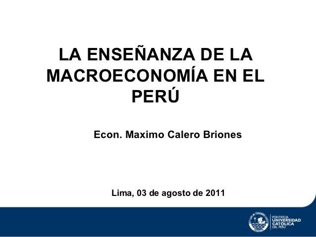 LA ENSEÑANZA DE LAMACROECONOMÍA EN EL        PERÚ    Econ. Maximo Calero Briones       Lima, 03 de agosto de 2011