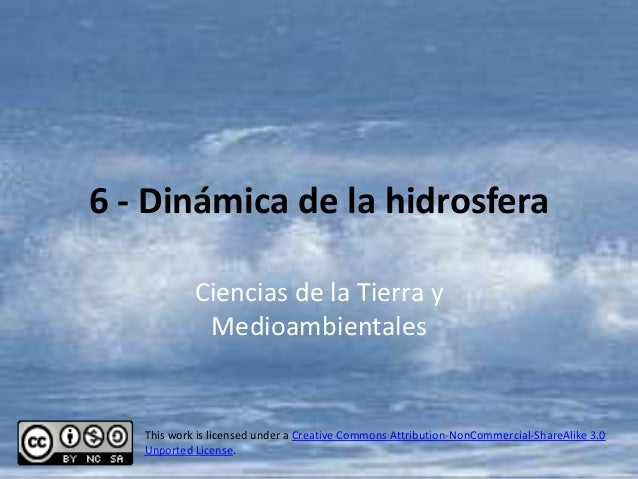 6 - Dinámica de la hidrosfera            Ciencias de la Tierra y             Medioambientales   This work is licensed unde...