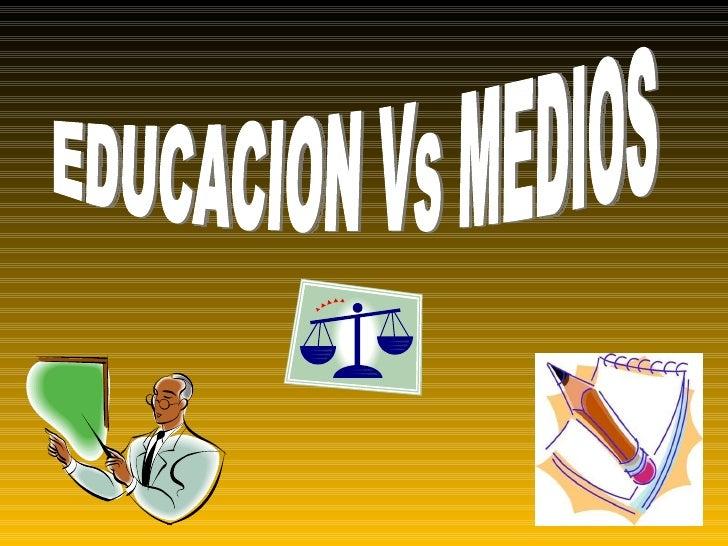EDUCACION Vs MEDIOS