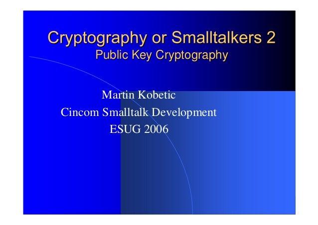 Public Key CryptographyPublic Key Cryptography Martin Kobetic Cincom Smalltalk Development ESUG 2006