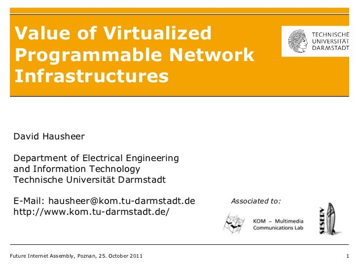 Value of Virtualized Programmable Network Infrastructures Future Internet Assembly, Poznan, 25. October 2011 David Haushee...