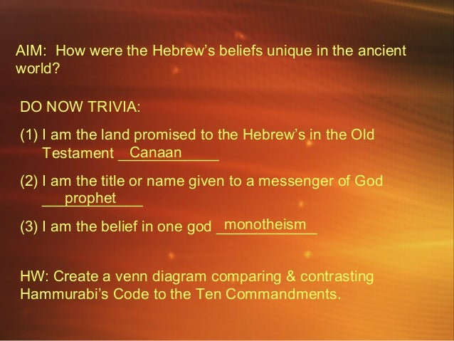 AIM: How were the Hebrew's beliefs unique in the ancient world? DO NOW TRIVIA: (1) I am the land promised to the Hebrew's ...