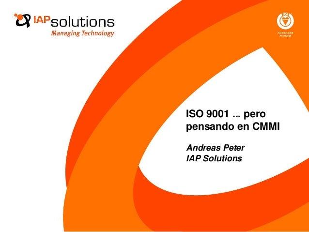 ISO 9001 ... pero pensando en CMMI Andreas Peter IAP Solutions