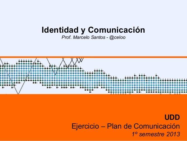 Identidad y ComunicaciónProf. Marcelo Santos - @celooUDDEjercicio – Plan de Comunicación1º semestre 2013